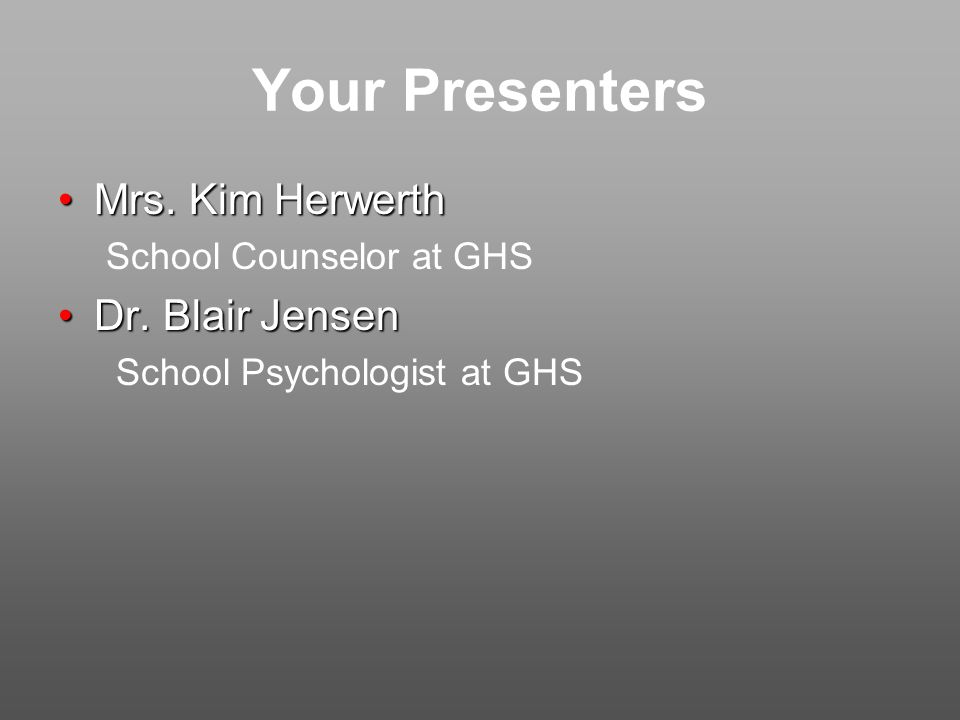 Your Presenters Mrs. Kim HerwerthMrs. Kim Herwerth School Counselor at GHS Dr.