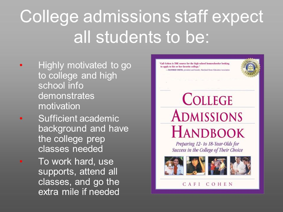 College admissions staff expect all students to be: Highly motivated to go to college and high school info demonstrates motivation Sufficient academic background and have the college prep classes needed To work hard, use supports, attend all classes, and go the extra mile if needed