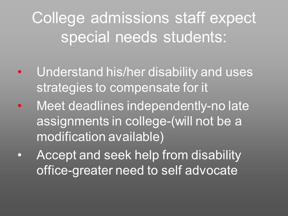 College admissions staff expect special needs students: Understand his/her disability and uses strategies to compensate for it Meet deadlines independently-no late assignments in college-(will not be a modification available) Accept and seek help from disability office-greater need to self advocate