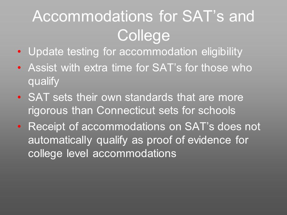 Accommodations for SAT's and College Update testing for accommodation eligibility Assist with extra time for SAT's for those who qualify SAT sets their own standards that are more rigorous than Connecticut sets for schools Receipt of accommodations on SAT's does not automatically qualify as proof of evidence for college level accommodations
