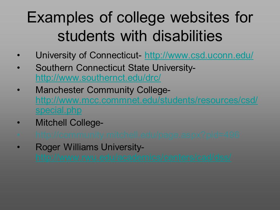 Examples of college websites for students with disabilities University of Connecticut- http://www.csd.uconn.edu/http://www.csd.uconn.edu/ Southern Connecticut State University- http://www.southernct.edu/drc/ http://www.southernct.edu/drc/ Manchester Community College- http://www.mcc.commnet.edu/students/resources/csd/ special.php http://www.mcc.commnet.edu/students/resources/csd/ special.php Mitchell College- http://community.mitchell.edu/page.aspx pid=496 Roger Williams University- http://www.rwu.edu/academics/centers/cad/dss/ http://www.rwu.edu/academics/centers/cad/dss/