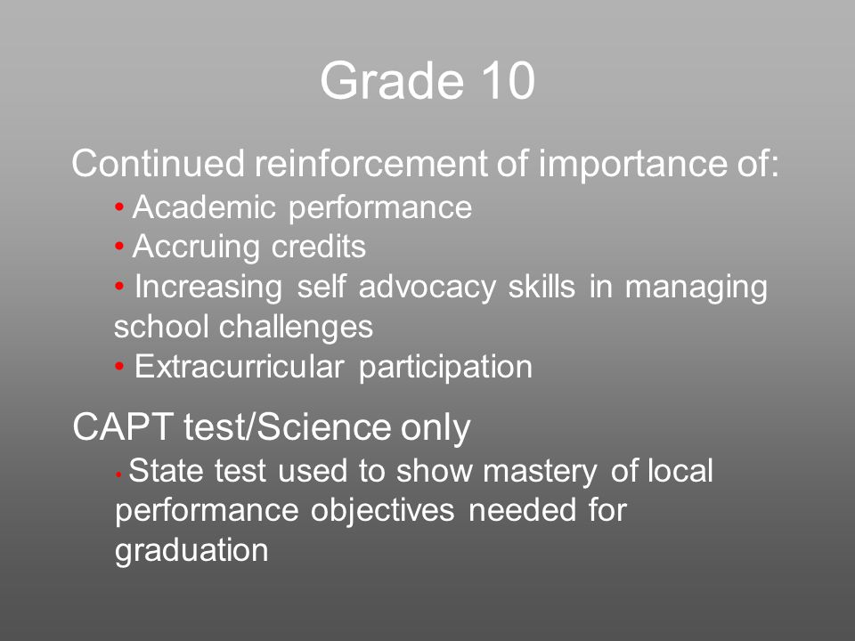 Grade 10 Continued reinforcement of importance of: Academic performance Accruing credits Increasing self advocacy skills in managing school challenges Extracurricular participation CAPT test/Science only State test used to show mastery of local performance objectives needed for graduation