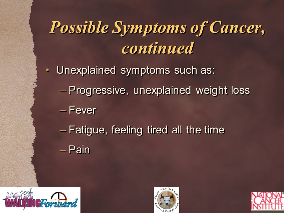 Possible Symptoms of Cancer, continued Unexplained symptoms such as: –Progressive, unexplained weight loss –Fever –Fatigue, feeling tired all the time –Pain Unexplained symptoms such as: –Progressive, unexplained weight loss –Fever –Fatigue, feeling tired all the time –Pain