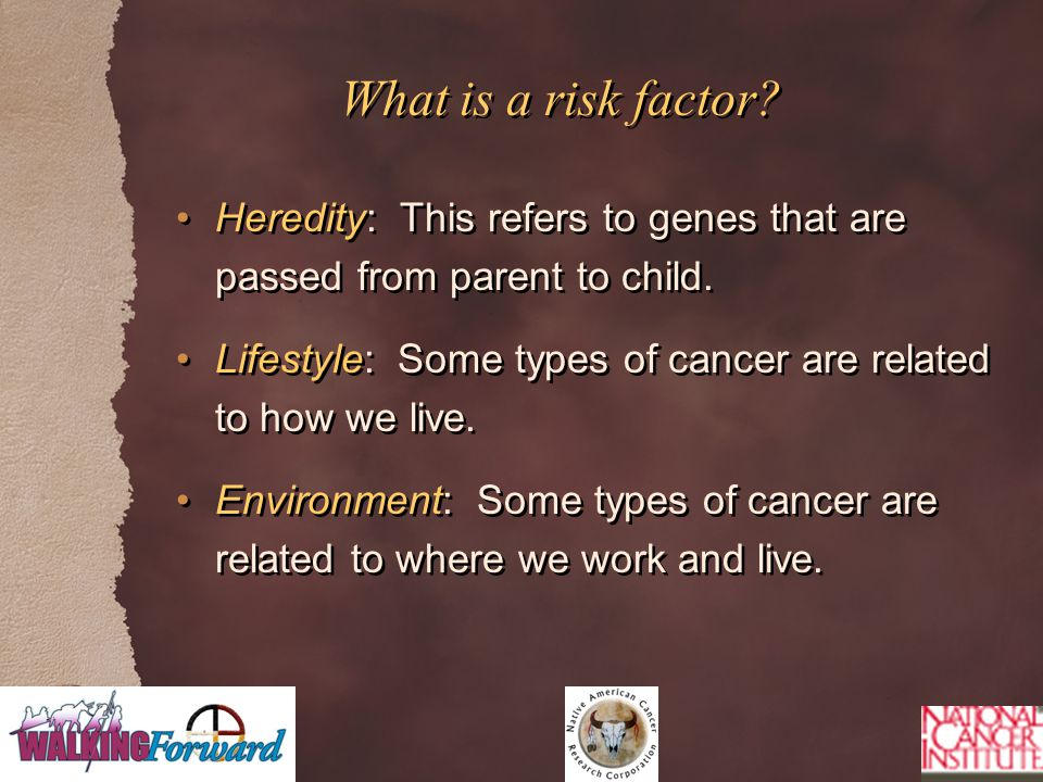 What is a risk factor? Heredity: This refers to genes that are passed from parent to child. Lifestyle: Some types of cancer are related to how we live