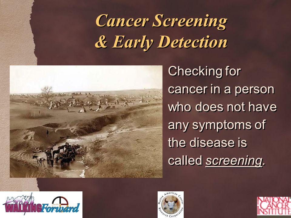Cancer Screening & Early Detection Checking for cancer in a person who does not have any symptoms of the disease is called screening.