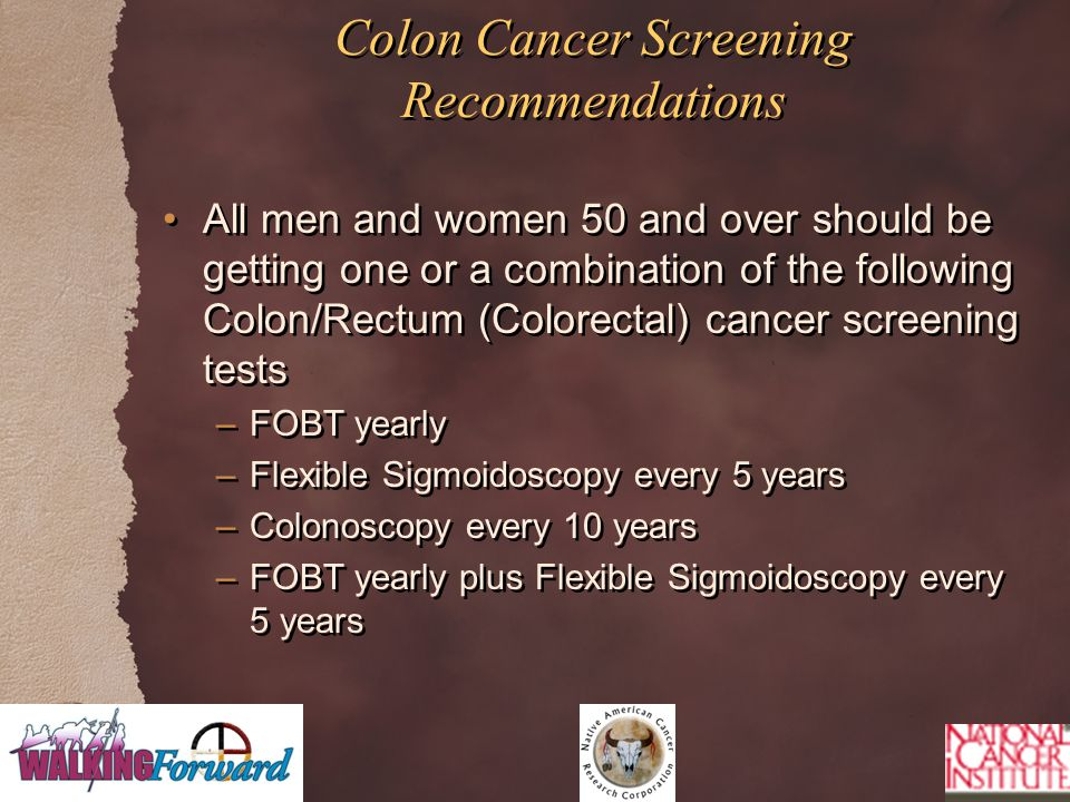 Colon Cancer Screening Recommendations All men and women 50 and over should be getting one or a combination of the following Colon/Rectum (Colorectal) cancer screening tests –FOBT yearly –Flexible Sigmoidoscopy every 5 years –Colonoscopy every 10 years –FOBT yearly plus Flexible Sigmoidoscopy every 5 years