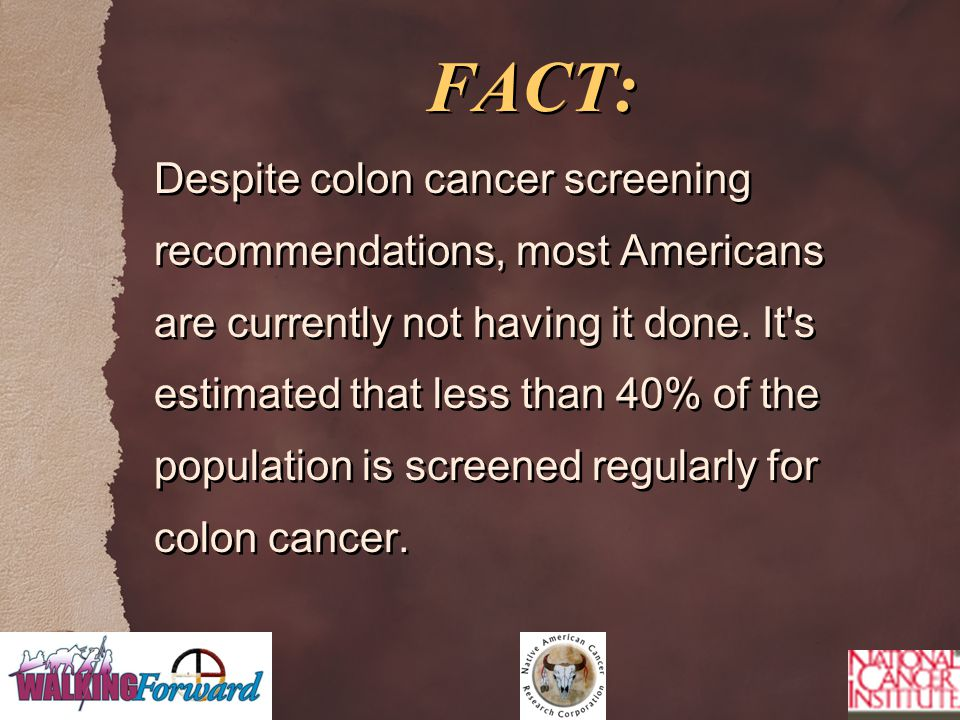 FACT: Despite colon cancer screening recommendations, most Americans are currently not having it done. It's estimated that less than 40% of the popula