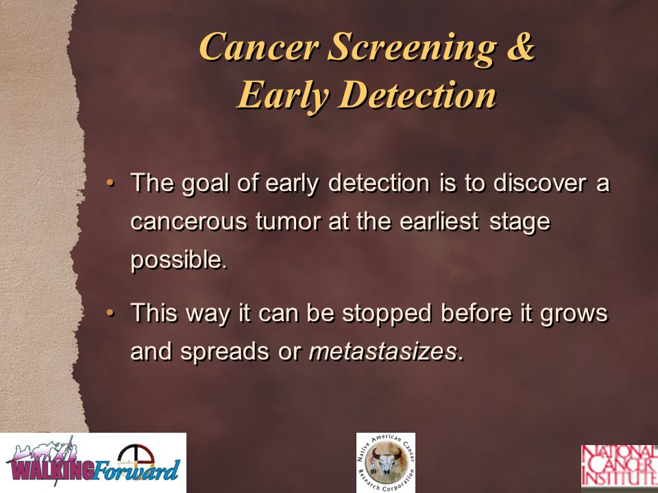 Cancer Screening & Early Detection The goal of early detection is to discover a cancerous tumor at the earliest stage possible. This way it can be sto