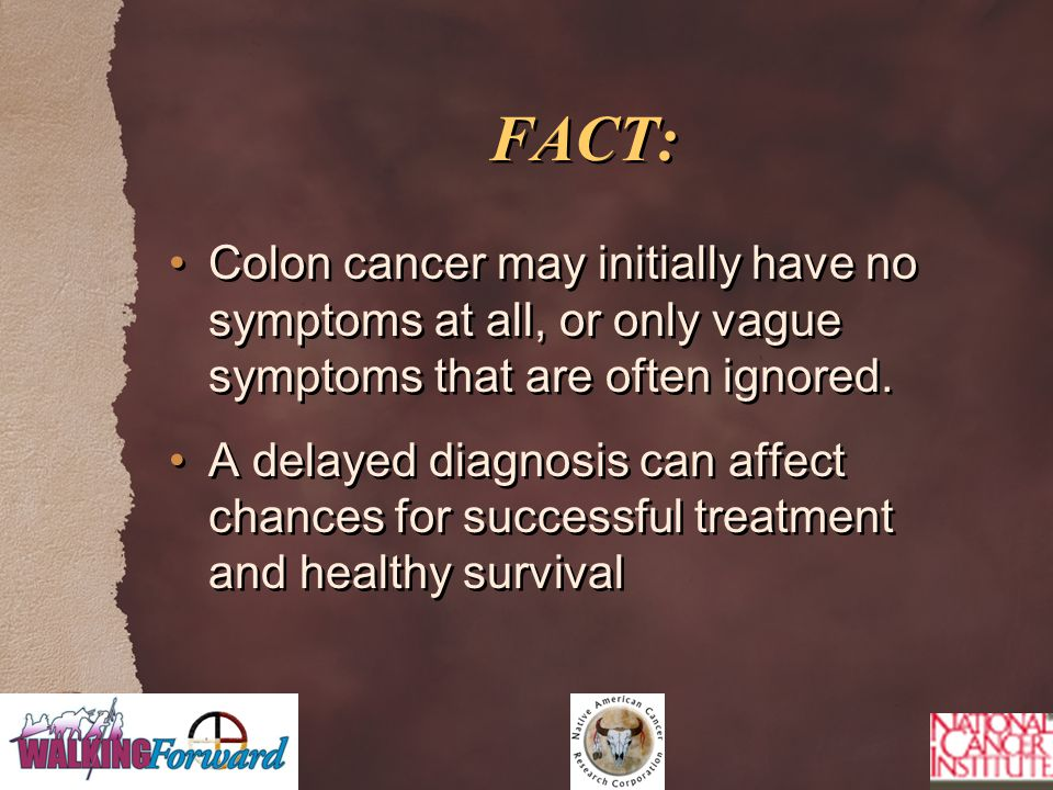 FACT: Colon cancer may initially have no symptoms at all, or only vague symptoms that are often ignored.