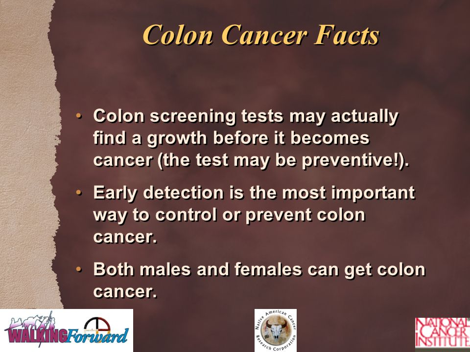 Colon Cancer Facts Colon screening tests may actually find a growth before it becomes cancer (the test may be preventive!). Early detection is the mos
