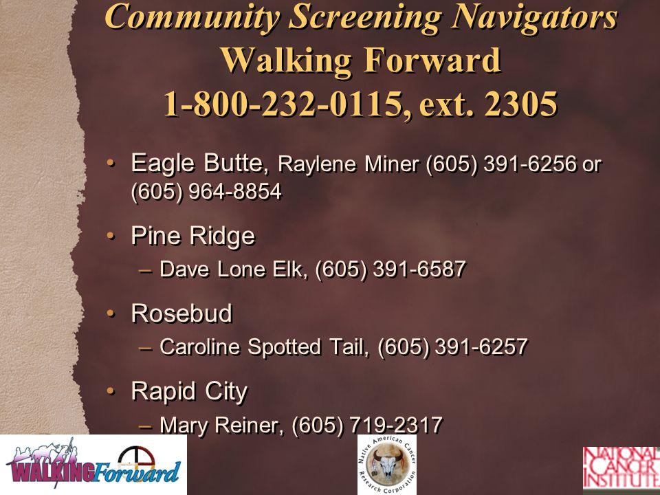 Community Screening Navigators Walking Forward 1-800-232-0115, ext. 2305 Eagle Butte, Raylene Miner (605) 391-6256 or (605) 964-8854 Pine Ridge –Dave