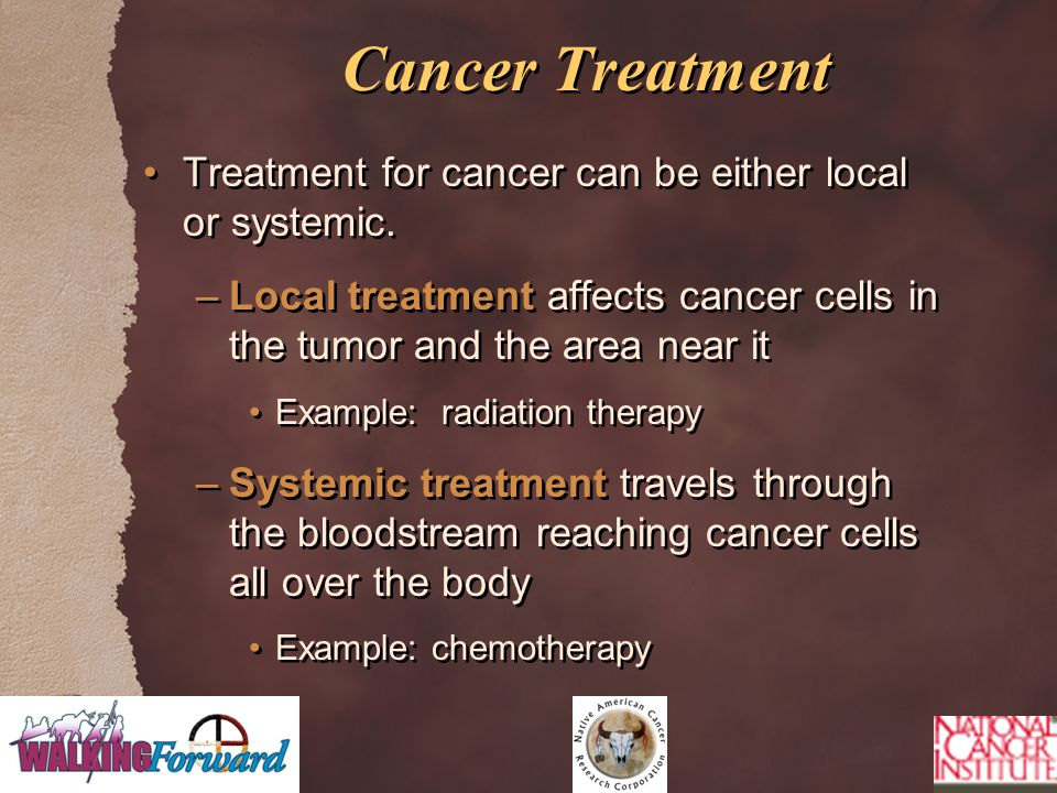 Cancer Treatment Treatment for cancer can be either local or systemic. –Local treatment affects cancer cells in the tumor and the area near it Example