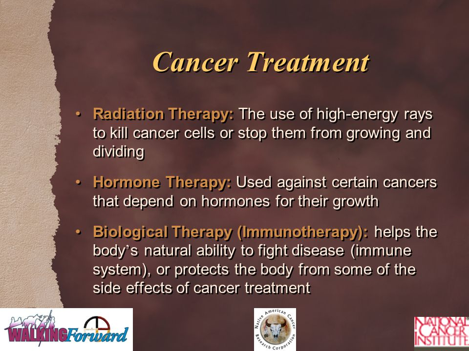 Cancer Treatment Radiation Therapy: The use of high-energy rays to kill cancer cells or stop them from growing and dividing Hormone Therapy: Used against certain cancers that depend on hormones for their growth Biological Therapy (Immunotherapy): helps the body ' s natural ability to fight disease (immune system), or protects the body from some of the side effects of cancer treatment Radiation Therapy: The use of high-energy rays to kill cancer cells or stop them from growing and dividing Hormone Therapy: Used against certain cancers that depend on hormones for their growth Biological Therapy (Immunotherapy): helps the body ' s natural ability to fight disease (immune system), or protects the body from some of the side effects of cancer treatment