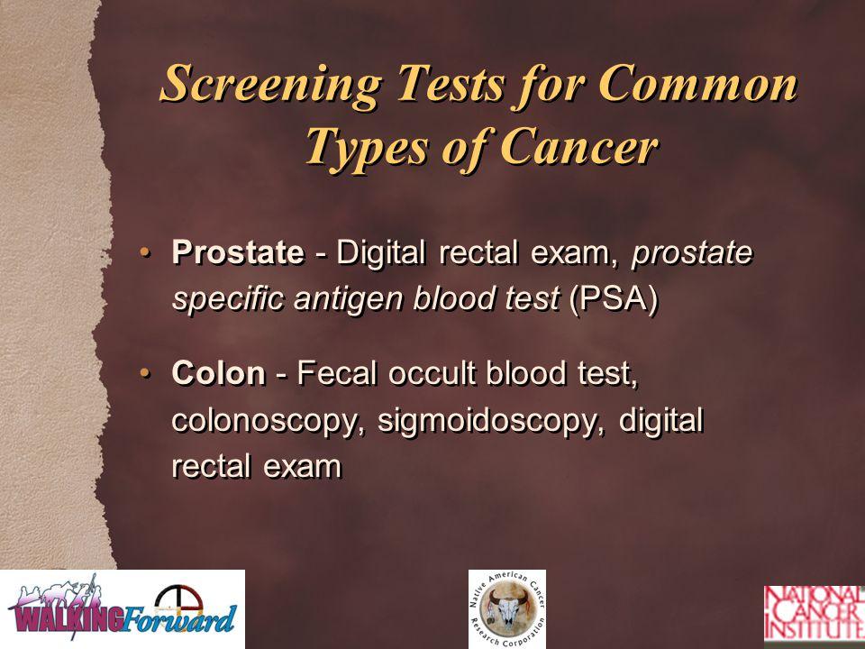 Prostate - Digital rectal exam, prostate specific antigen blood test (PSA) Colon - Fecal occult blood test, colonoscopy, sigmoidoscopy, digital rectal