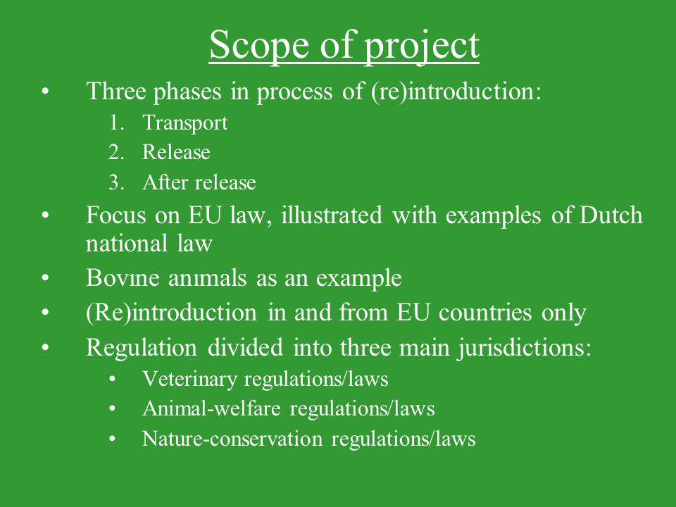 Scope of project Three phases in process of (re)introduction: 1.Transport 2.Release 3.After release Focus on EU law, illustrated with examples of Dutch national law Bovıne anımals as an example (Re)introduction in and from EU countries only Regulation divided into three main jurisdictions: Veterinary regulations/laws Animal-welfare regulations/laws Nature-conservation regulations/laws