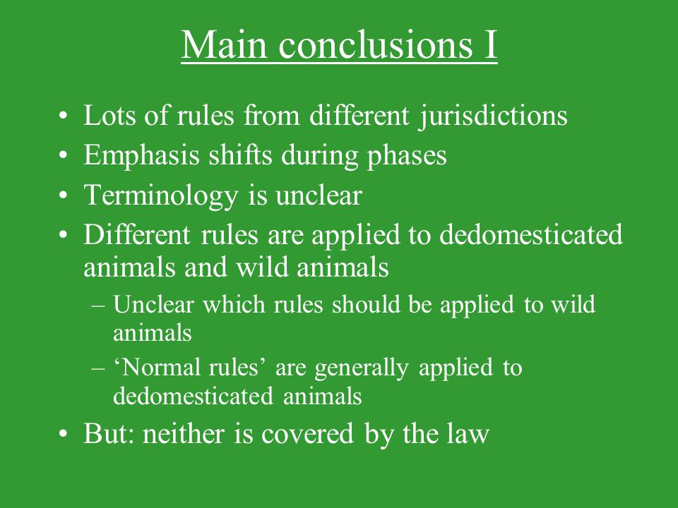 Main conclusions I Lots of rules from different jurisdictions Emphasis shifts during phases Terminology is unclear Different rules are applied to dedomesticated animals and wild animals –Unclear which rules should be applied to wild animals –'Normal rules' are generally applied to dedomesticated animals But: neither is covered by the law