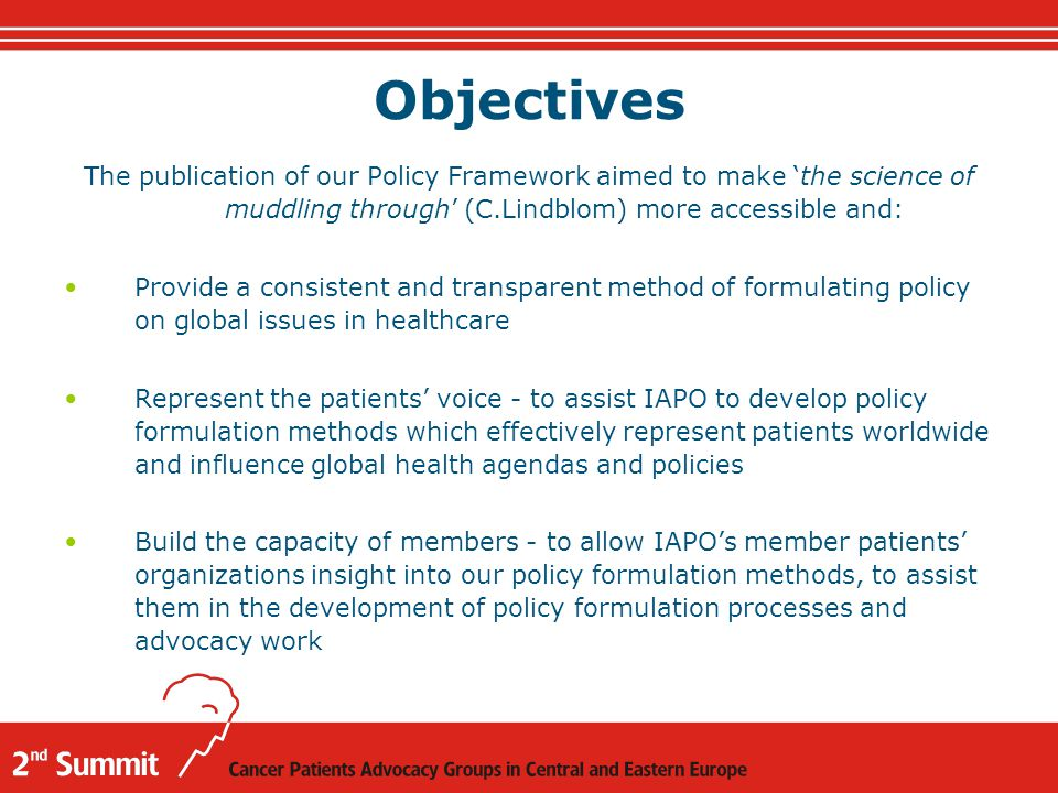 Objectives The publication of our Policy Framework aimed to make 'the science of muddling through' (C.Lindblom) more accessible and: Provide a consistent and transparent method of formulating policy on global issues in healthcare Represent the patients' voice - to assist IAPO to develop policy formulation methods which effectively represent patients worldwide and influence global health agendas and policies Build the capacity of members - to allow IAPO's member patients' organizations insight into our policy formulation methods, to assist them in the development of policy formulation processes and advocacy work