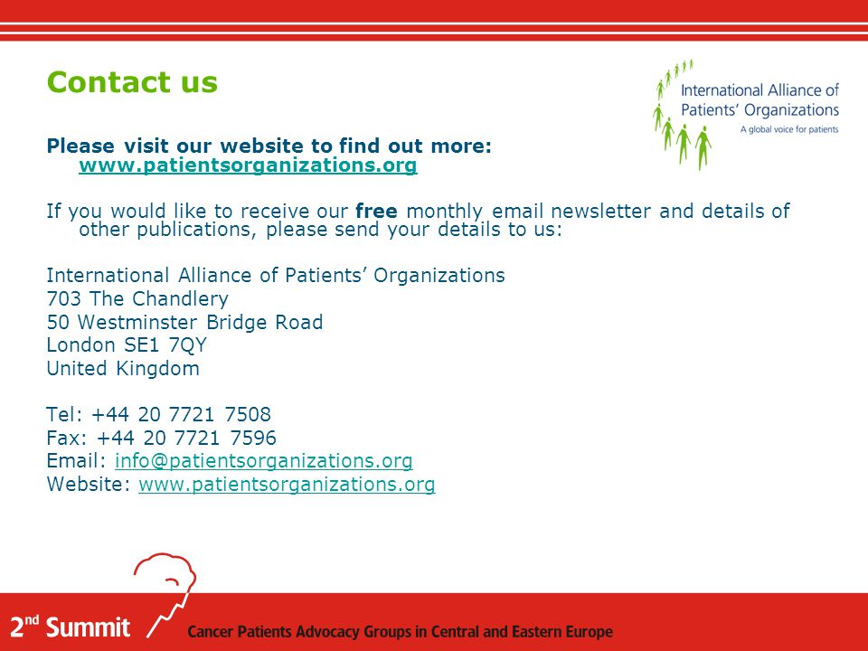 Please visit our website to find out more: www.patientsorganizations.org www.patientsorganizations.org If you would like to receive our free monthly email newsletter and details of other publications, please send your details to us: International Alliance of Patients' Organizations 703 The Chandlery 50 Westminster Bridge Road London SE1 7QY United Kingdom Tel: +44 20 7721 7508 Fax: +44 20 7721 7596 Email: info@patientsorganizations.orginfo@patientsorganizations.org Website: www.patientsorganizations.orgwww.patientsorganizations.org Contact us