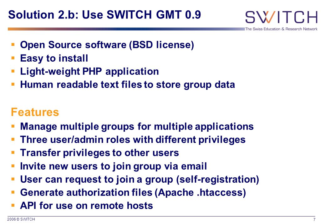 2006 © SWITCH 7 Solution 2.b: Use SWITCH GMT 0.9  Open Source software (BSD license)  Easy to install  Light-weight PHP application  Human readable text files to store group data Features  Manage multiple groups for multiple applications  Three user/admin roles with different privileges  Transfer privileges to other users  Invite new users to join group via email  User can request to join a group (self-registration)  Generate authorization files (Apache.htaccess)  API for use on remote hosts