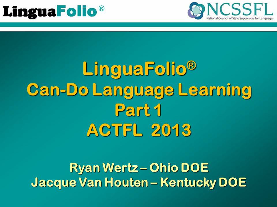 ® LinguaFolio ® Can-Do Language Learning Part 1 ACTFL 2013 Ryan Wertz – Ohio DOE Jacque Van Houten – Kentucky DOE