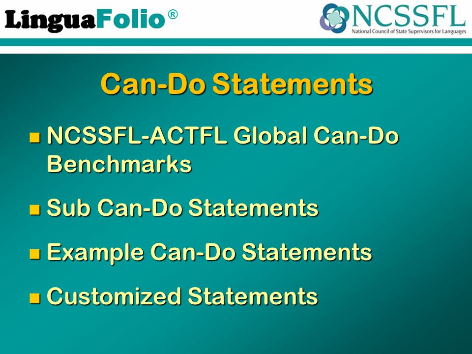 ® Can-Do Statements NCSSFL-ACTFL Global Can-Do Benchmarks NCSSFL-ACTFL Global Can-Do Benchmarks Sub Can-Do Statements Sub Can-Do Statements Example Can-Do Statements Example Can-Do Statements Customized Statements Customized Statements