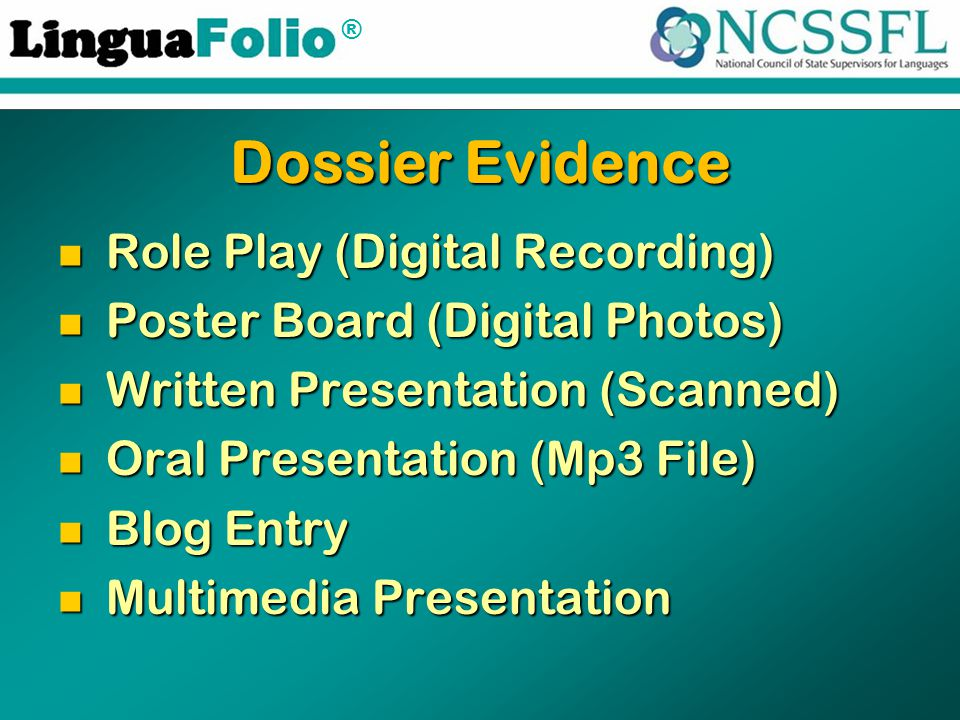 ® Dossier Evidence Role Play (Digital Recording) Role Play (Digital Recording) Poster Board (Digital Photos) Poster Board (Digital Photos) Written Presentation (Scanned) Written Presentation (Scanned) Oral Presentation (Mp3 File) Oral Presentation (Mp3 File) Blog Entry Blog Entry Multimedia Presentation Multimedia Presentation