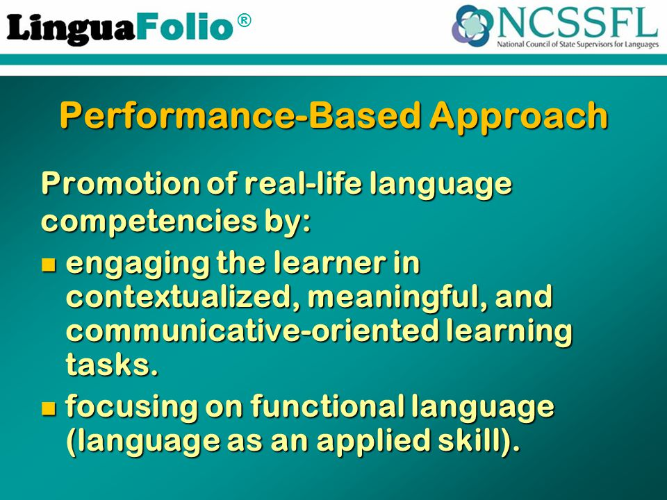 ® Performance-Based Approach Promotion of real-life language competencies by: engaging the learner in contextualized, meaningful, and communicative-oriented learning tasks.