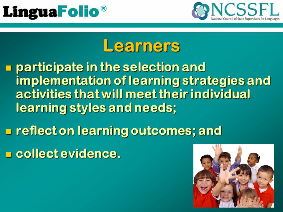 ® Learners participate in the selection and implementation of learning strategies and activities that will meet their individual learning styles and n