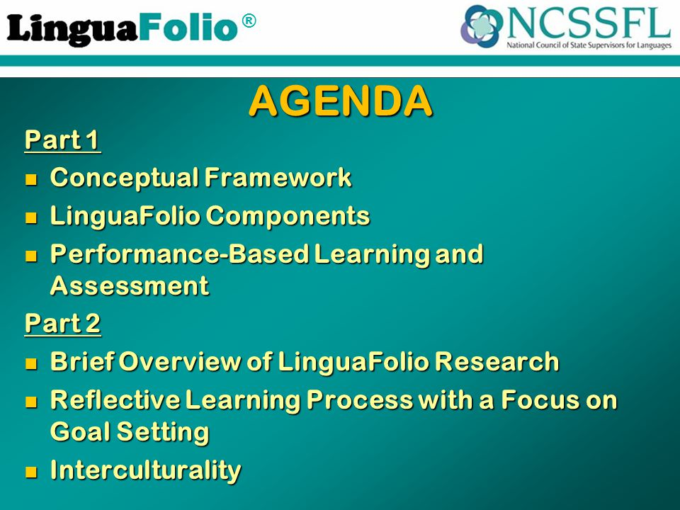 ® Part 1 Conceptual Framework Conceptual Framework LinguaFolio Components LinguaFolio Components Performance-Based Learning and Assessment Performance-Based Learning and Assessment Part 2 Brief Overview of LinguaFolio Research Brief Overview of LinguaFolio Research Reflective Learning Process with a Focus on Goal Setting Reflective Learning Process with a Focus on Goal Setting Interculturality Interculturality AGENDA