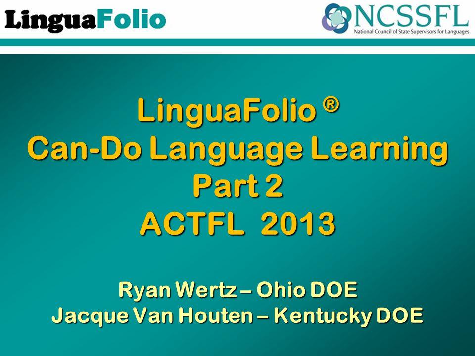 LinguaFolio ® Can-Do Language Learning Part 2 ACTFL 2013 Ryan Wertz – Ohio DOE Jacque Van Houten – Kentucky DOE
