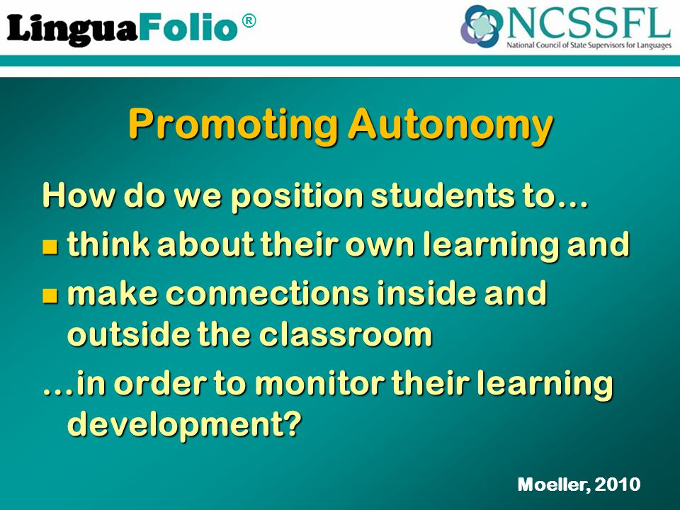 ® Promoting Autonomy How do we position students to… think about their own learning and think about their own learning and make connections inside and outside the classroom make connections inside and outside the classroom …in order to monitor their learning development.