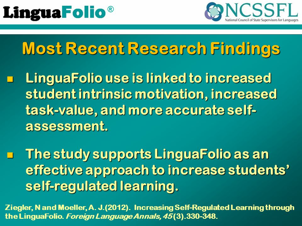 ® Most Recent Research Findings LinguaFolio use is linked to increased student intrinsic motivation, increased task-value, and more accurate self- ass