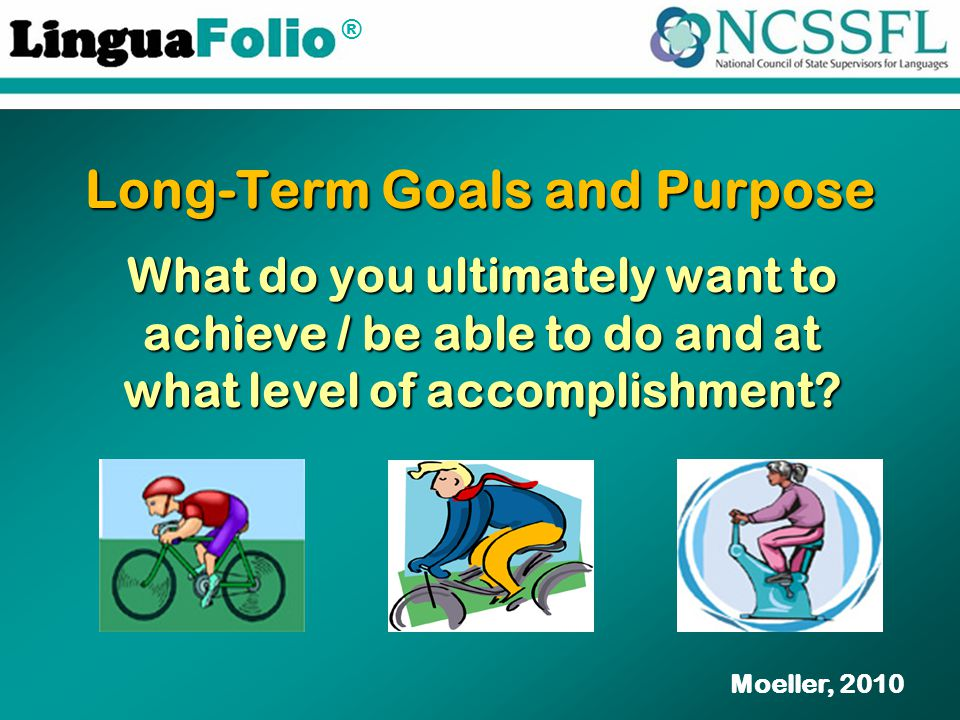® Long-Term Goals and Purpose What do you ultimately want to achieve / be able to do and at what level of accomplishment? Moeller, 2010