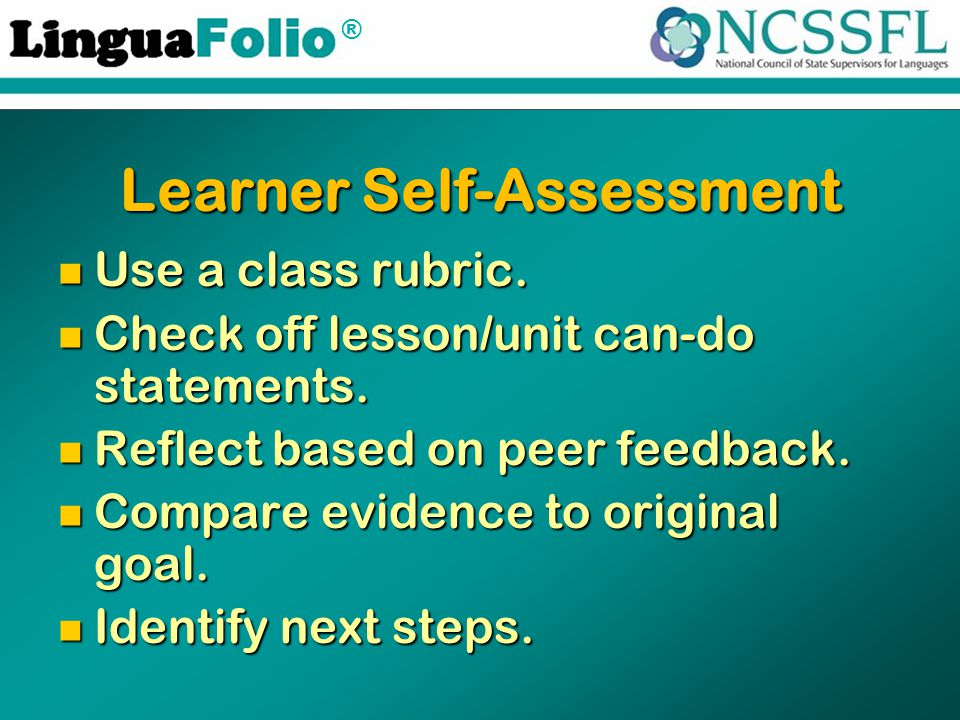 ® Learner Self-Assessment Use a class rubric. Use a class rubric. Check off lesson/unit can-do statements. Check off lesson/unit can-do statements. Re