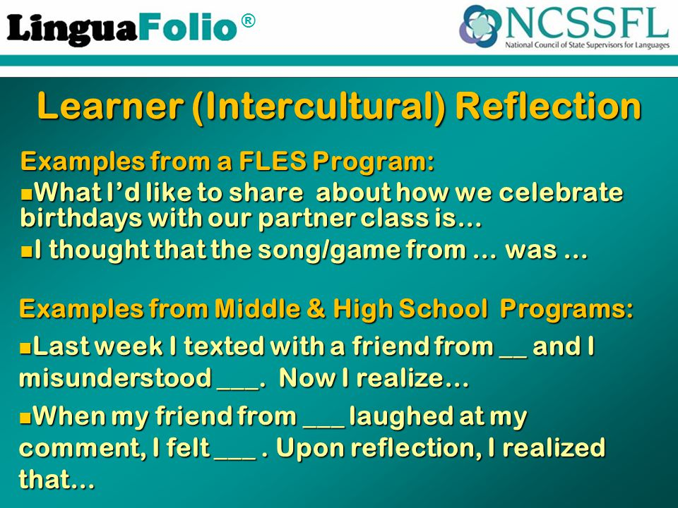 ® Examples from a FLES Program: What I'd like to share about how we celebrate birthdays with our partner class is… What I'd like to share about how we celebrate birthdays with our partner class is… I thought that the song/game from … was … I thought that the song/game from … was … Learner (Intercultural) Reflection Examples from Middle & High School Programs: Last week I texted with a friend from __ and I misunderstood ___.