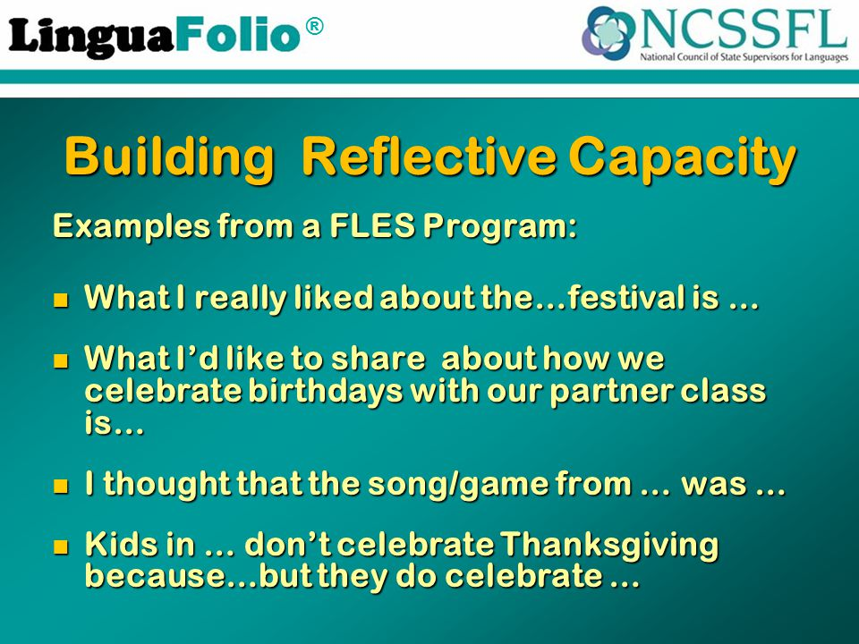 ® Building Reflective Capacity Examples from a FLES Program: What I really liked about the…festival is … What I really liked about the…festival is … What I'd like to share about how we celebrate birthdays with our partner class is… What I'd like to share about how we celebrate birthdays with our partner class is… I thought that the song/game from … was … I thought that the song/game from … was … Kids in … don't celebrate Thanksgiving because…but they do celebrate … Kids in … don't celebrate Thanksgiving because…but they do celebrate …