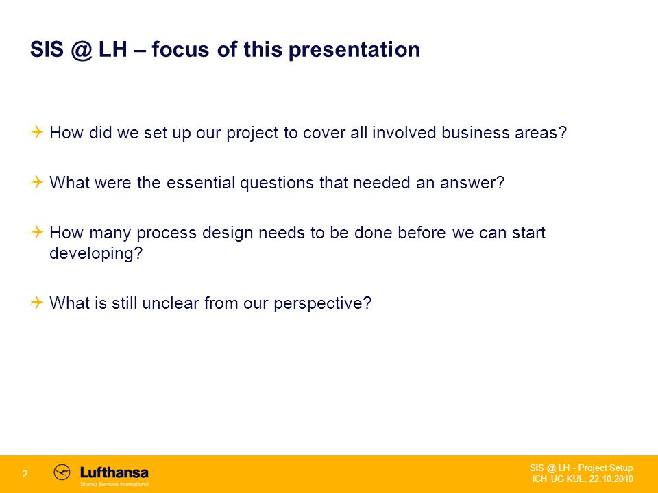2 SIS @ LH - Project Setup ICH UG KUL, 22.10.2010 SIS @ LH – focus of this presentation  How did we set up our project to cover all involved business