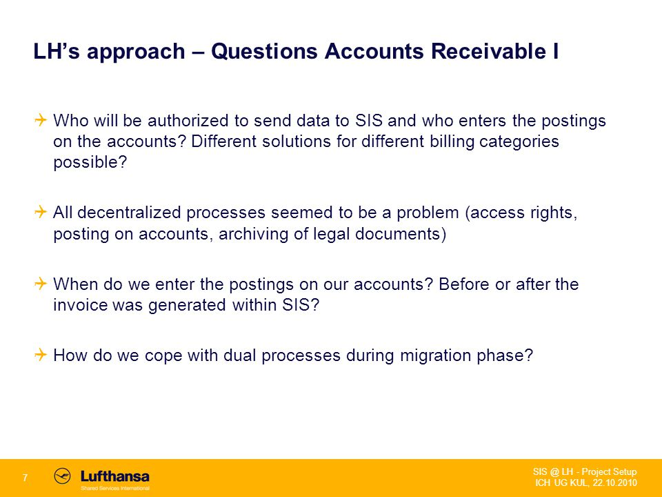7 SIS @ LH - Project Setup ICH UG KUL, 22.10.2010 LH's approach – Questions Accounts Receivable I  Who will be authorized to send data to SIS and who