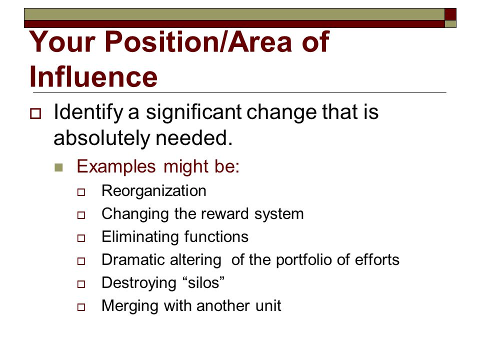 Your Position/Area of Influence  Identify something: that is real for your situation that you care about where you want to make progress where applying what you learn here could help accomplish it  Describe what is  Describe what you envision must be