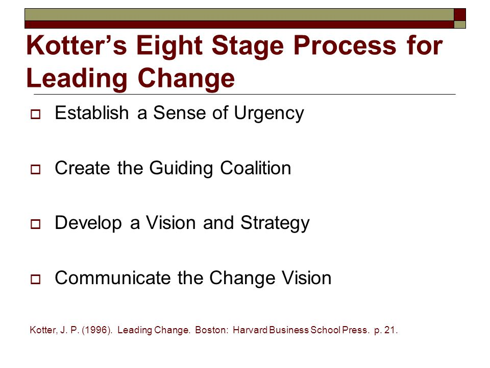 Kotter's Eight Stage Process for Leading Change - continued  Empower Employees for Broad-Based Action  Generate Short-Term Wins  Consolidate Gains and Produce More Change  Anchor New Approaches in the Culture Kotter, J.
