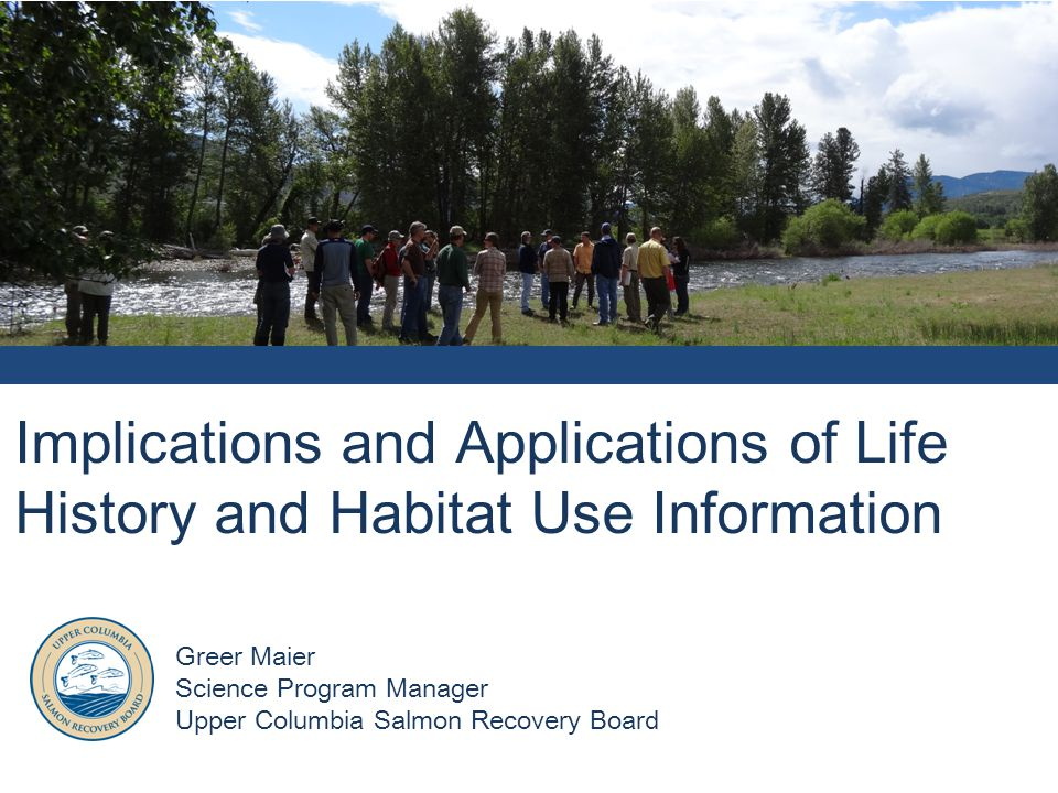 Implications and Applications of Life History and Habitat Use Information Greer Maier Science Program Manager Upper Columbia Salmon Recovery Board
