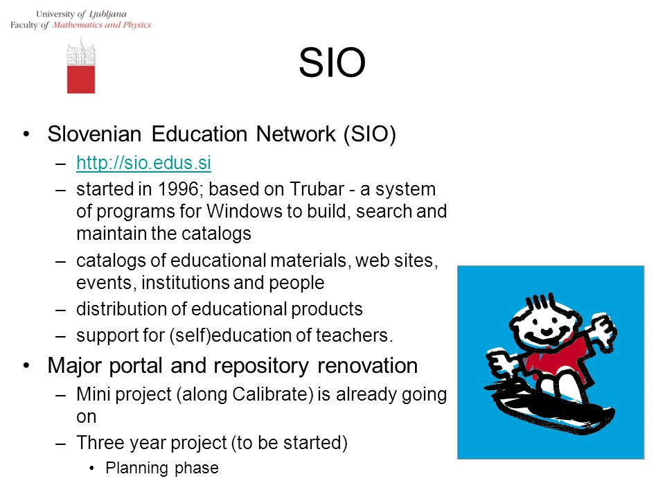 SIO Slovenian Education Network (SIO) –http://sio.edus.sihttp://sio.edus.si –started in 1996; based on Trubar - a system of programs for Windows to build, search and maintain the catalogs –catalogs of educational materials, web sites, events, institutions and people –distribution of educational products –support for (self)education of teachers.