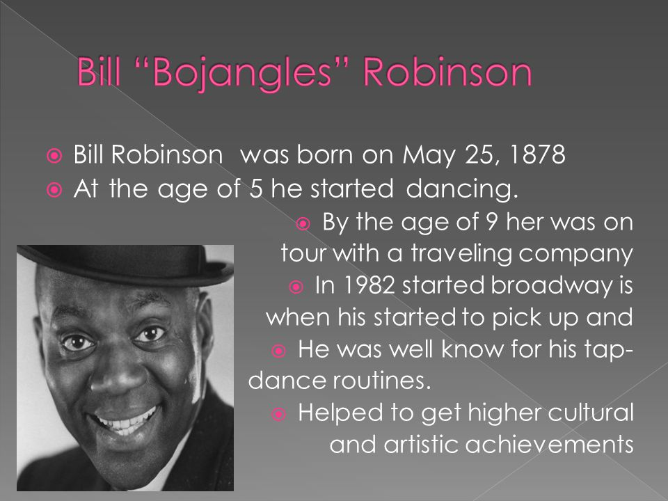  Bill Robinson was born on May 25, 1878  At the age of 5 he started dancing.  By the age of 9 her was on tour with a traveling company  In 1982 st