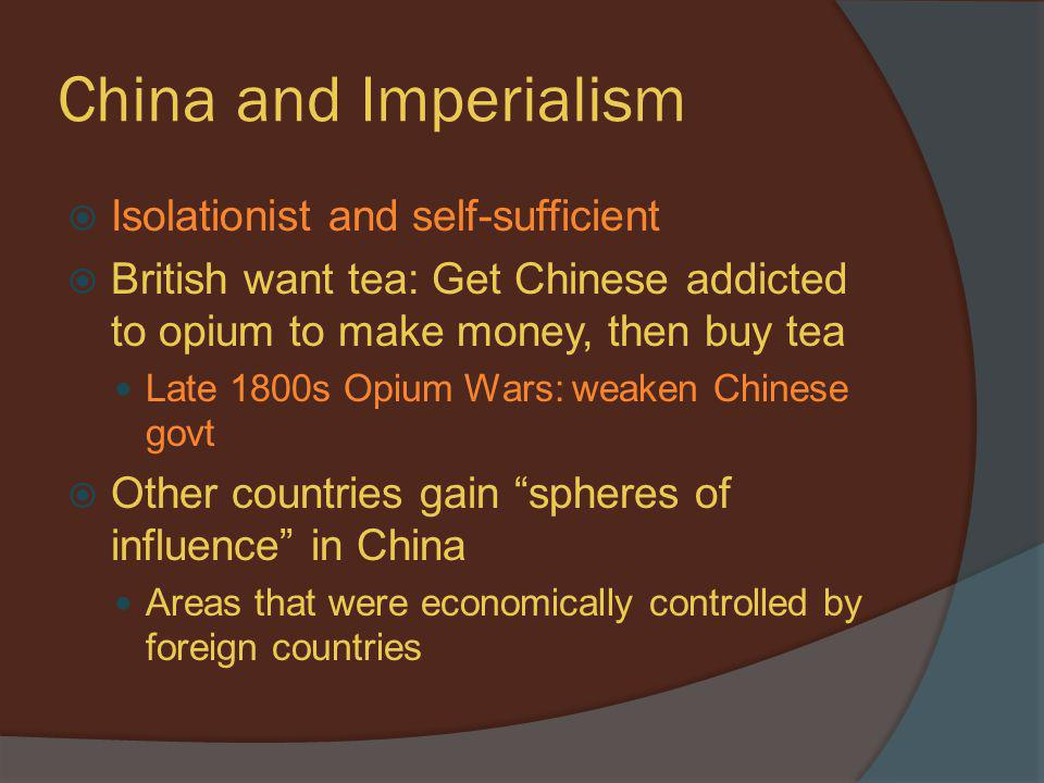 China and Imperialism  Isolationist and self-sufficient  British want tea: Get Chinese addicted to opium to make money, then buy tea Late 1800s Opiu
