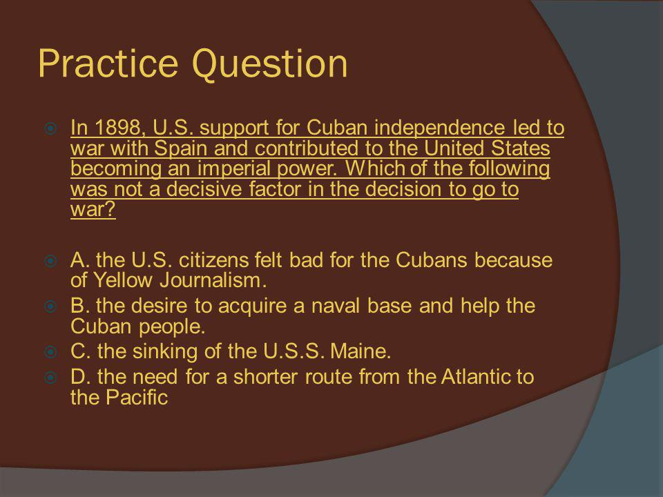 Practice Question  In 1898, U.S. support for Cuban independence led to war with Spain and contributed to the United States becoming an imperial power
