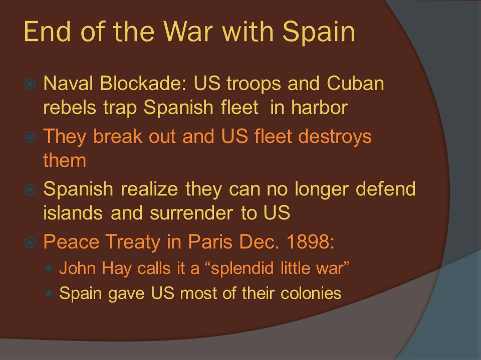 End of the War with Spain  Naval Blockade: US troops and Cuban rebels trap Spanish fleet in harbor  They break out and US fleet destroys them  Span