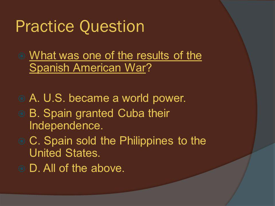 Practice Question  What was one of the results of the Spanish American War?  A. U.S. became a world power.  B. Spain granted Cuba their Independenc