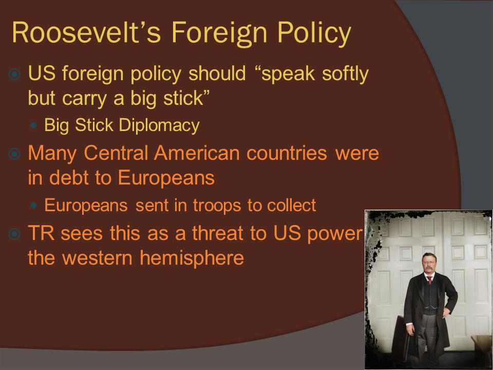 """Roosevelt's Foreign Policy  US foreign policy should """"speak softly but carry a big stick"""" Big Stick Diplomacy  Many Central American countries were"""