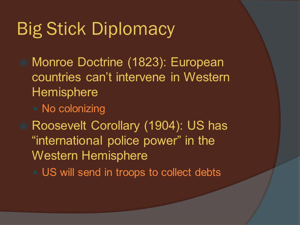 Big Stick Diplomacy  Monroe Doctrine (1823): European countries can't intervene in Western Hemisphere No colonizing  Roosevelt Corollary (1904): US