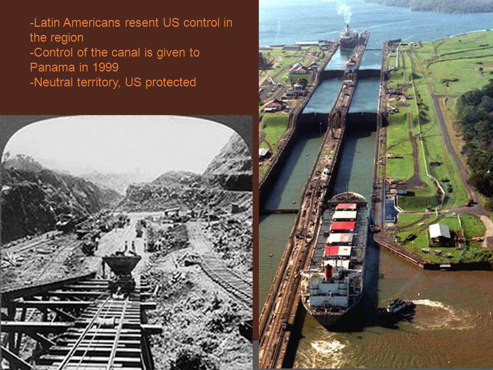 -Latin Americans resent US control in the region -Control of the canal is given to Panama in 1999 -Neutral territory, US protected